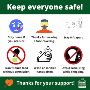 Maine Farmers' Market infographic: Keep everyone safe! Stay home if you're sick. Thanks for wearing a face covering. Stay 6 feet apart. Don't touch food without permission. Wash or sanitize your hands often. Avoid socializing while shopping. Thanks for your support.